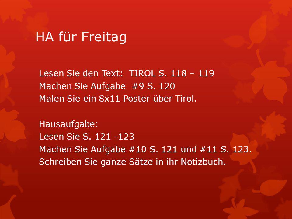 HA für Freitag Lesen Sie den Text: TIROL S. 118 – 119 Machen Sie Aufgabe #9 S. 120 Malen Sie ein 8x11 Poster über Tirol. Hausaufgabe: Lesen Sie S. 121