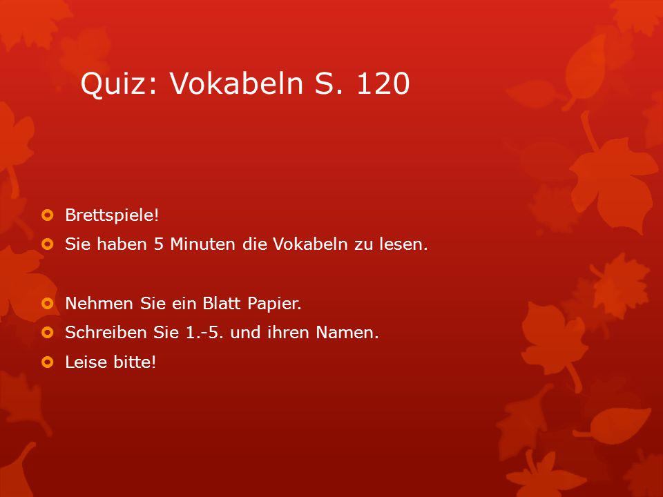 Quiz: Vokabeln S. 120  Brettspiele!  Sie haben 5 Minuten die Vokabeln zu lesen.  Nehmen Sie ein Blatt Papier.  Schreiben Sie 1.-5. und ihren Namen