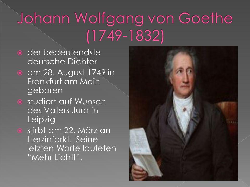  der bedeutendste deutsche Dichter  am 28. August 1749 in Frankfurt am Main geboren  studiert auf Wunsch des Vaters Jura in Leipzig  stirbt am 22.