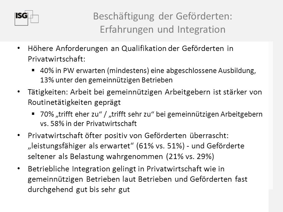 Effekte der geförderten Beschäftigung unter den Geförderten Höhere Bewertung der gesellschaftlichen Teilhabe (Median = 8 auf einer Skala von 1-10) als  in der Grundgesamtheit der SGB-II-Arbeitslosen (Referenz: PASS- Befragung des IAB, Median = 7)  bei Teilnehmenden in 1-Euro Jobs und anderen Maßnahmen in der Vergangenheit (PASS-Welle 3/1)  sogar genauso hoch wie bei Nicht-Leistungsbeziehenden  keine signifikanten Unterschiede in Abhängigkeit von Arbeitgeber