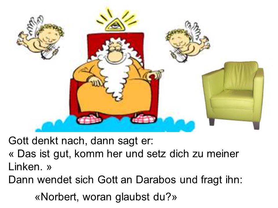 Gott denkt nach, dann sagt er: « Das ist gut, komm her und setz dich zu meiner Linken. » Dann wendet sich Gott an Darabos und fragt ihn: «Norbert, wor