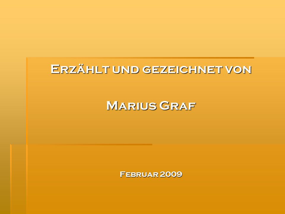 Erzählt und gezeichnet von Marius Graf Februar 2009