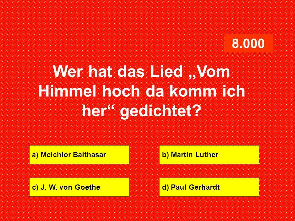 """a) Melchior Balthasarb) Martin Luther c) J. W. von Goethed) Paul Gerhardt 8.000 Wer hat das Lied """"Vom Himmel hoch da komm ich her"""" gedichtet?"""