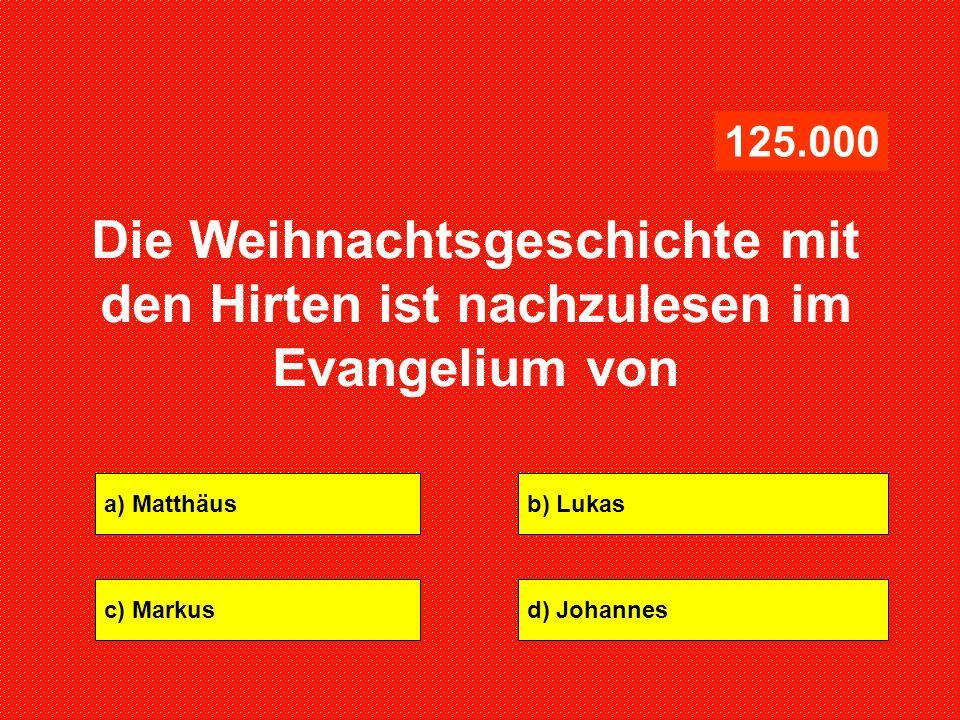 a) Matthäusb) Lukas c) Markusd) Johannes 125.000 Die Weihnachtsgeschichte mit den Hirten ist nachzulesen im Evangelium von