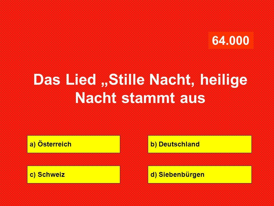 """a) Österreichb) Deutschland c) Schweizd) Siebenbürgen 64.000 Das Lied """"Stille Nacht, heilige Nacht stammt aus"""