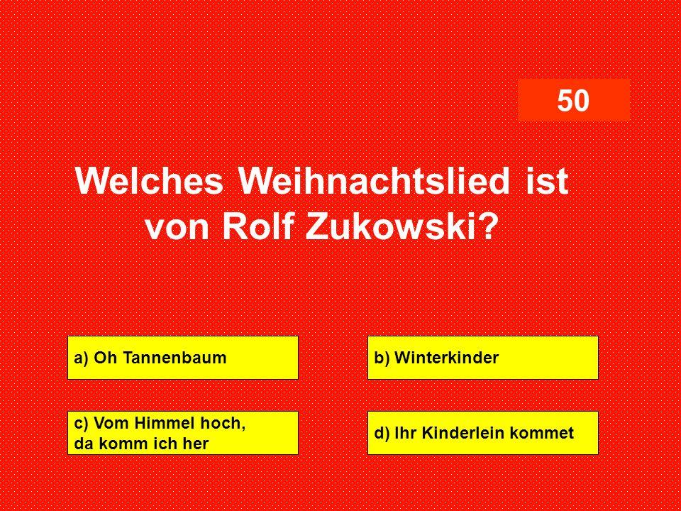 a) Oh Tannenbaumb) Winterkinder c) Vom Himmel hoch, da komm ich her d) Ihr Kinderlein kommet 50 Welches Weihnachtslied ist von Rolf Zukowski?