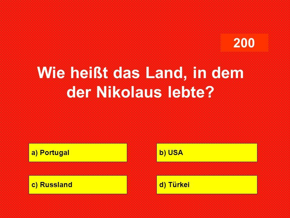 a) Portugalb) USA c) Russlandd) Türkei 200 Wie heißt das Land, in dem der Nikolaus lebte?
