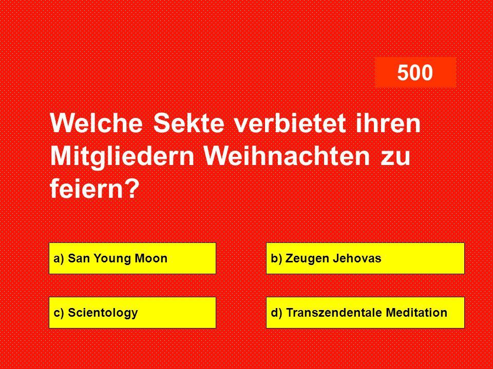 a) San Young Moonb) Zeugen Jehovas c) Scientologyd) Transzendentale Meditation 500 Welche Sekte verbietet ihren Mitgliedern Weihnachten zu feiern?