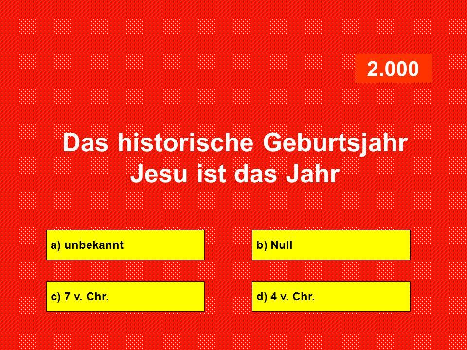a) unbekanntb) Null c) 7 v. Chr.d) 4 v. Chr. 2.000 Das historische Geburtsjahr Jesu ist das Jahr