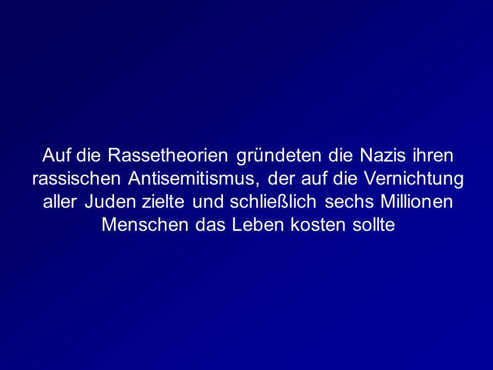 Auf die Rassetheorien gründeten die Nazis ihren rassischen Antisemitismus, der auf die Vernichtung aller Juden zielte und schließlich sechs Millionen