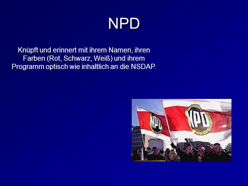 Knüpft und erinnert mit ihrem Namen, ihren Farben (Rot, Schwarz, Weiß) und ihrem Programm optisch wie inhaltlich an die NSDAP. NPD