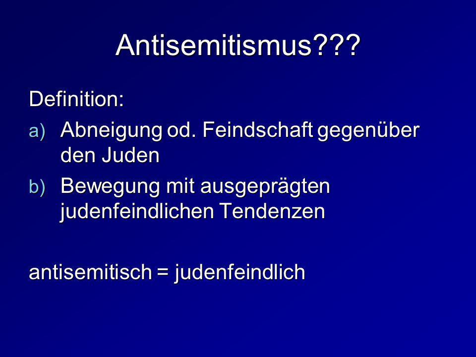 Antisemitismus??? Definition: a) Abneigung od. Feindschaft gegenüber den Juden b) Bewegung mit ausgeprägten judenfeindlichen Tendenzen antisemitisch =