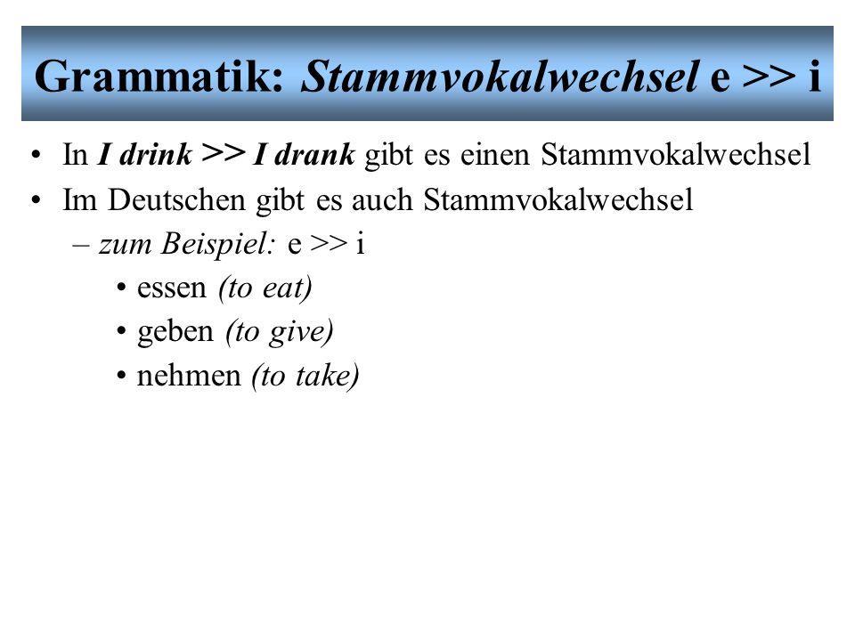 Grammatik: Stammvokalwechsel e >> i In I drink >> I drank gibt es einen Stammvokalwechsel Im Deutschen gibt es auch Stammvokalwechsel –zum Beispiel: e >> i essen (to eat) geben (to give) nehmen (to take)