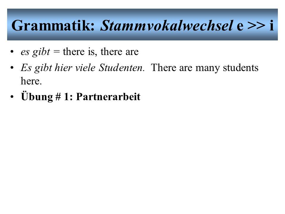 Grammatik: Stammvokalwechsel e >> i es gibt = there is, there are Es gibt hier viele Studenten.