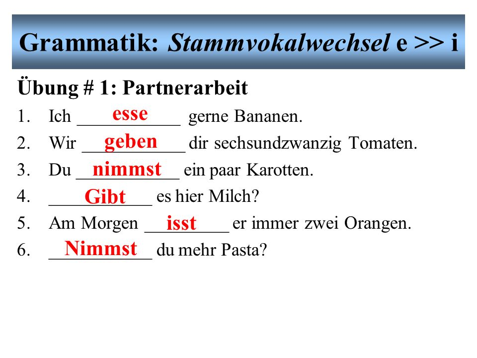 Grammatik: Stammvokalwechsel e >> i es gibt = there is, there are Es gibt hier viele Studenten. There are many students here. Übung # 1: Partnerarbeit