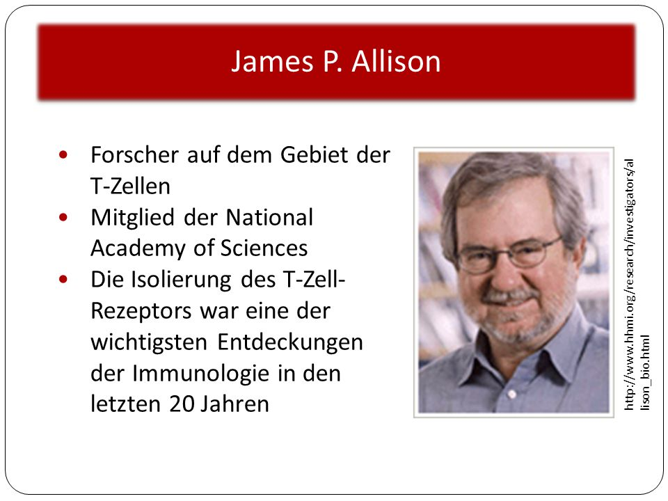 James P. Allison http://www.hhmi.org/research/investigators/al lison_bio.html Forscher auf dem Gebiet der T-Zellen Mitglied der National Academy of Sc