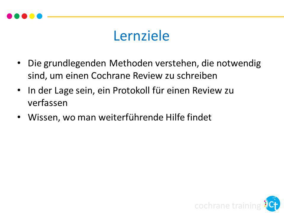 cochrane training Lernziele Die grundlegenden Methoden verstehen, die notwendig sind, um einen Cochrane Review zu schreiben In der Lage sein, ein Protokoll für einen Review zu verfassen Wissen, wo man weiterführende Hilfe findet
