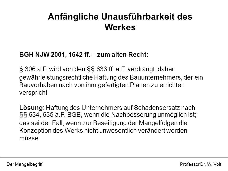 Anfängliche Unausführbarkeit des Werkes Der Mangelbegriff Professor Dr. W. Voit BGH NJW 2001, 1642 ff. – zum alten Recht: § 306 a.F. wird von den §§ 6
