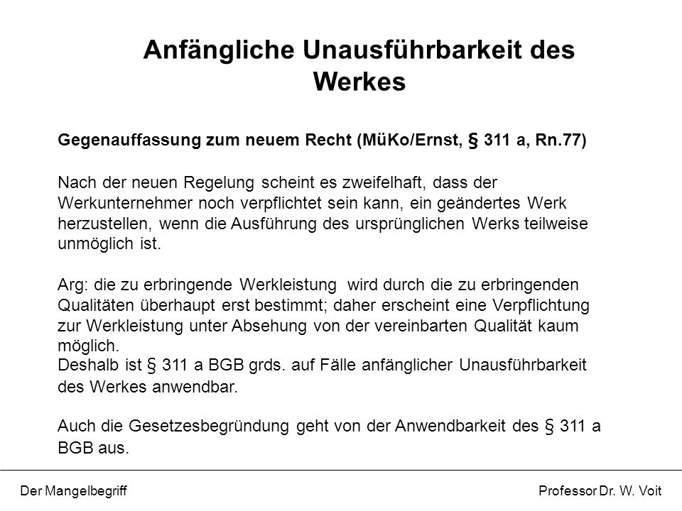Anfängliche Unausführbarkeit des Werkes Der Mangelbegriff Professor Dr. W. Voit Gegenauffassung zum neuem Recht (MüKo/Ernst, § 311 a, Rn.77) Nach der