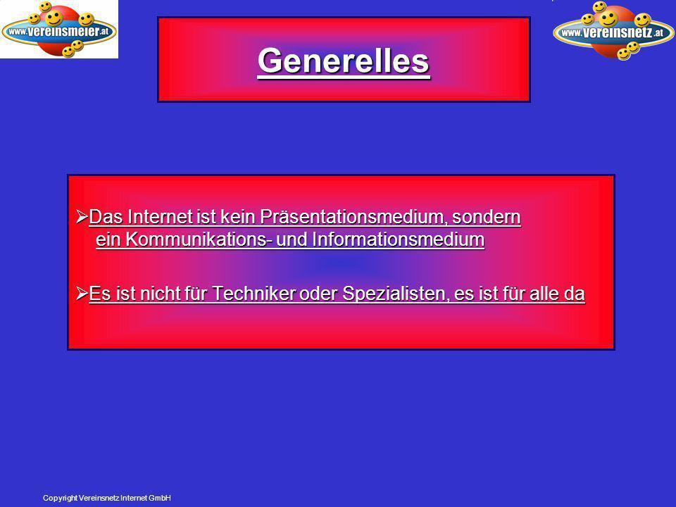 Copyright Vereinsnetz Internet GmbH Generelles  Das Internet ist kein Präsentationsmedium, sondern ein Kommunikations- und Informationsmedium  Es ist nicht für Techniker oder Spezialisten, es ist für alle da