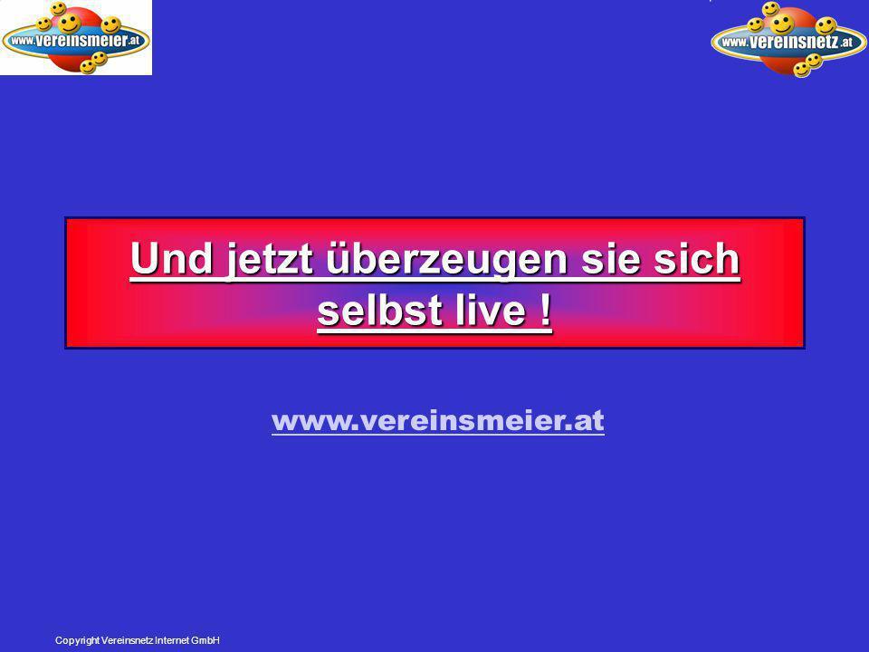Copyright Vereinsnetz Internet GmbH Und jetzt überzeugen sie sich selbst live ! www.vereinsmeier.at