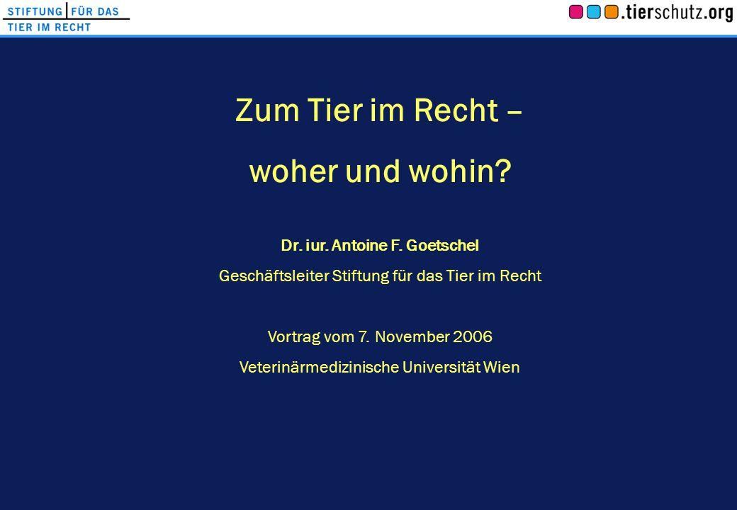 Zum Tier im Recht – woher und wohin? Dr. iur. Antoine F. Goetschel Geschäftsleiter Stiftung für das Tier im Recht Vortrag vom 7. November 2006 Veterin