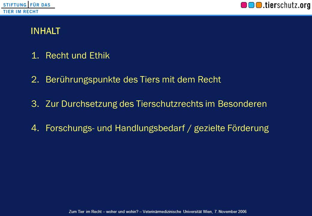 1.Recht und Ethik 2.Berührungspunkte des Tiers mit dem Recht 3.Zur Durchsetzung des Tierschutzrechts im Besonderen 4.Forschungs- und Handlungsbedarf /