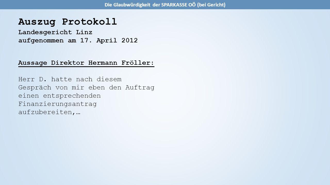 Auszug Protokoll Landesgericht Linz aufgenommen am 17. April 2012 Aussage Direktor Hermann Fröller: Herr D. hatte nach diesem Gespräch von mir eben de