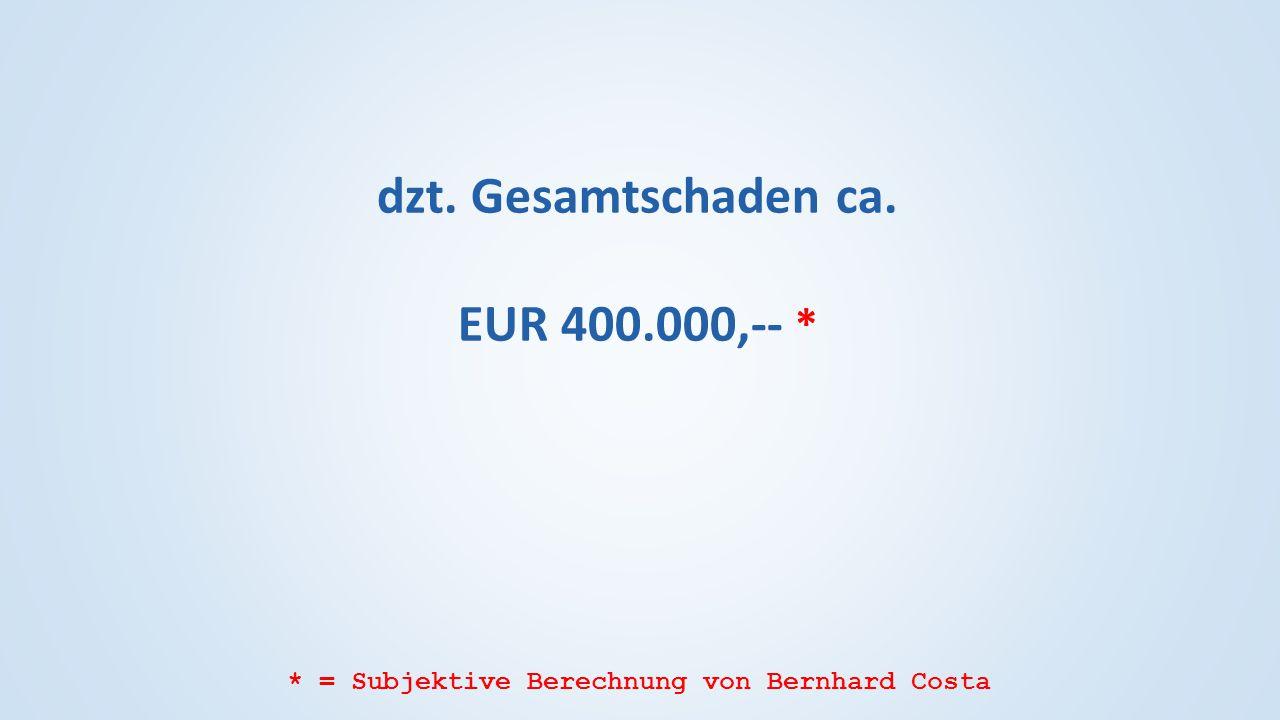dzt. Gesamtschaden ca. EUR 400.000,-- * * = Subjektive Berechnung von Bernhard Costa