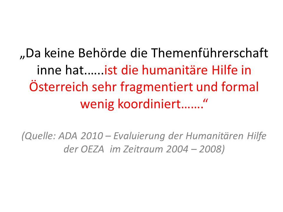 """""""Da keine Behörde die Themenführerschaft inne hat.…..ist die humanitäre Hilfe in Österreich sehr fragmentiert und formal wenig koordiniert……. (Quelle: ADA 2010 – Evaluierung der Humanitären Hilfe der OEZA im Zeitraum 2004 – 2008)"""
