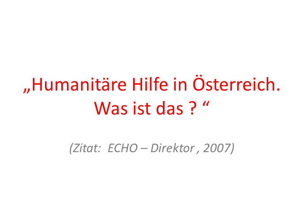"""""""Humanitäre Hilfe in Österreich. Was ist das (Zitat: ECHO – Direktor, 2007)"""