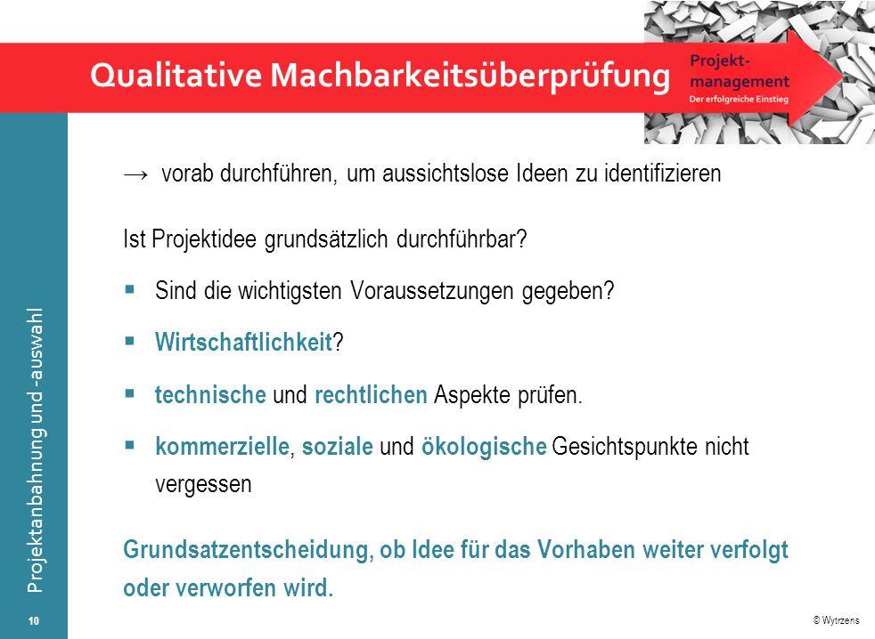 © Wytrzens Projektanbahnung und -auswahl Qualitative Machbarkeitsüberprüfung → vorab durchführen, um aussichtslose Ideen zu identifizieren Ist Projekt