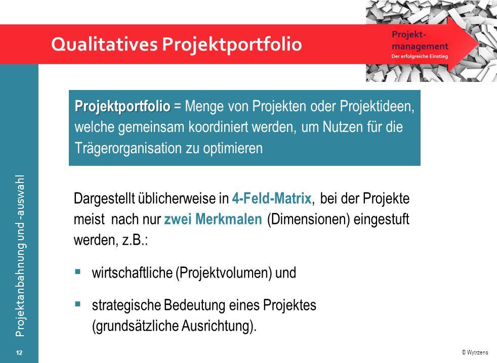 © Wytrzens Projektanbahnung und -auswahl Qualitatives Projektportfolio Dargestellt üblicherweise in 4-Feld-Matrix, bei der Projekte meist nach nur zwe
