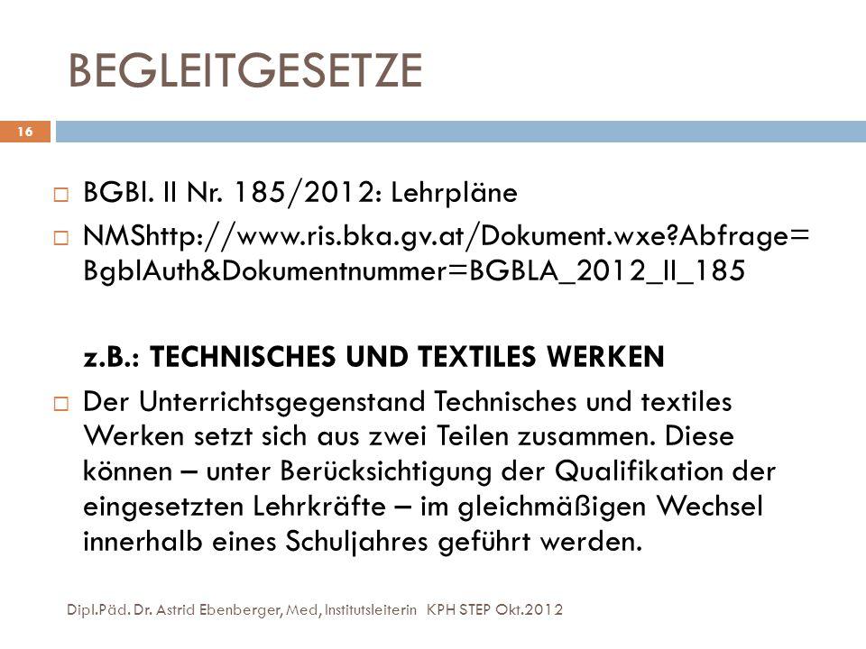 BEGLEITGESETZE Dipl.Päd. Dr. Astrid Ebenberger, Med, Institutsleiterin KPH STEP Okt.2012 16  BGBl. II Nr. 185/2012: Lehrpläne  NMShttp://www.ris.bka