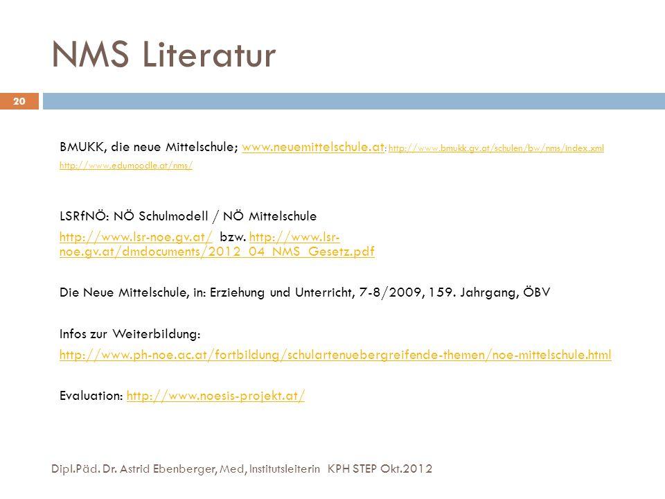 NMS Literatur Dipl.Päd. Dr. Astrid Ebenberger, Med, Institutsleiterin KPH STEP Okt.2012 20 BMUKK, die neue Mittelschule; www.neuemittelschule.at : htt