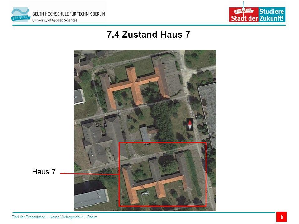 Titel der Präsentation – Name Vortragende/-r – Datum 7.4 Zustand Haus 7 8 Haus 7