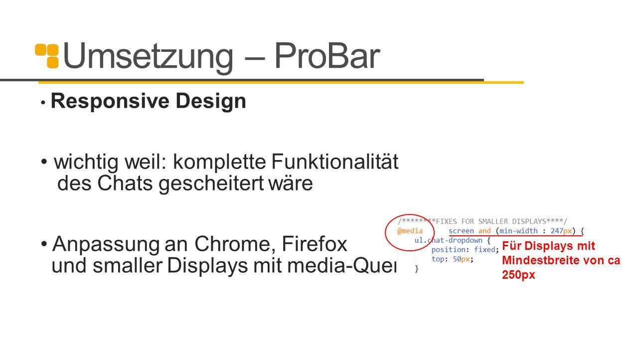 Umsetzung – ProBar Responsive Design wichtig weil: komplette Funktionalität des Chats gescheitert wäre Anpassung an Chrome, Firefox und smaller Displa