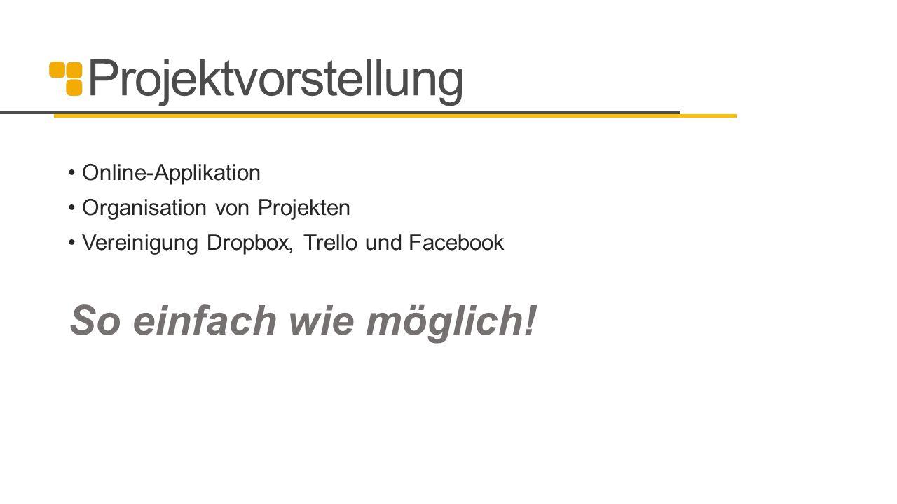 Projektvorstellung Online-Applikation Organisation von Projekten Vereinigung Dropbox, Trello und Facebook So einfach wie möglich!