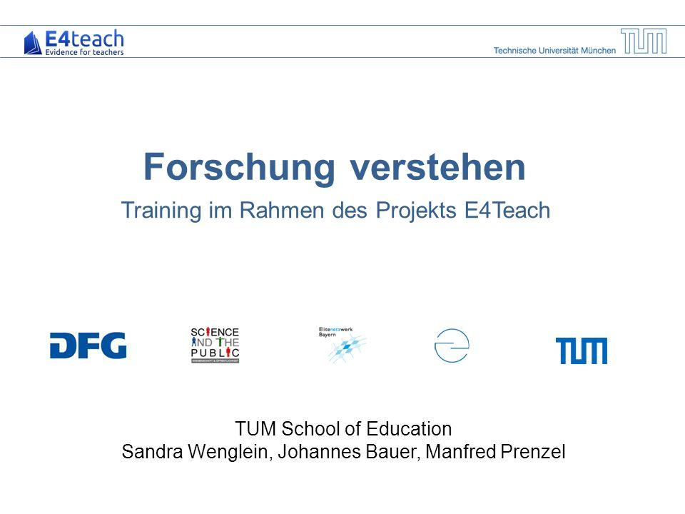 Forschung verstehen Training im Rahmen des Projekts E4Teach TUM School of Education Sandra Wenglein, Johannes Bauer, Manfred Prenzel