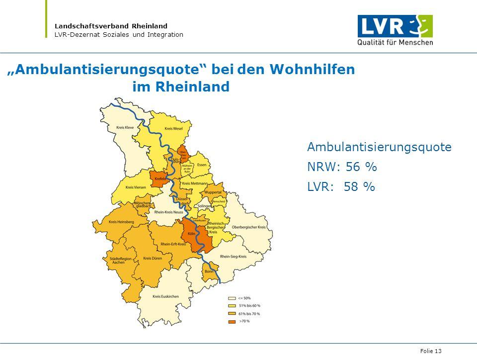 """Landschaftsverband Rheinland LVR-Dezernat Soziales und Integration Folie 13 Ambulantisierungsquote NRW: 56 % LVR: 58 % """"Ambulantisierungsquote"""" bei de"""