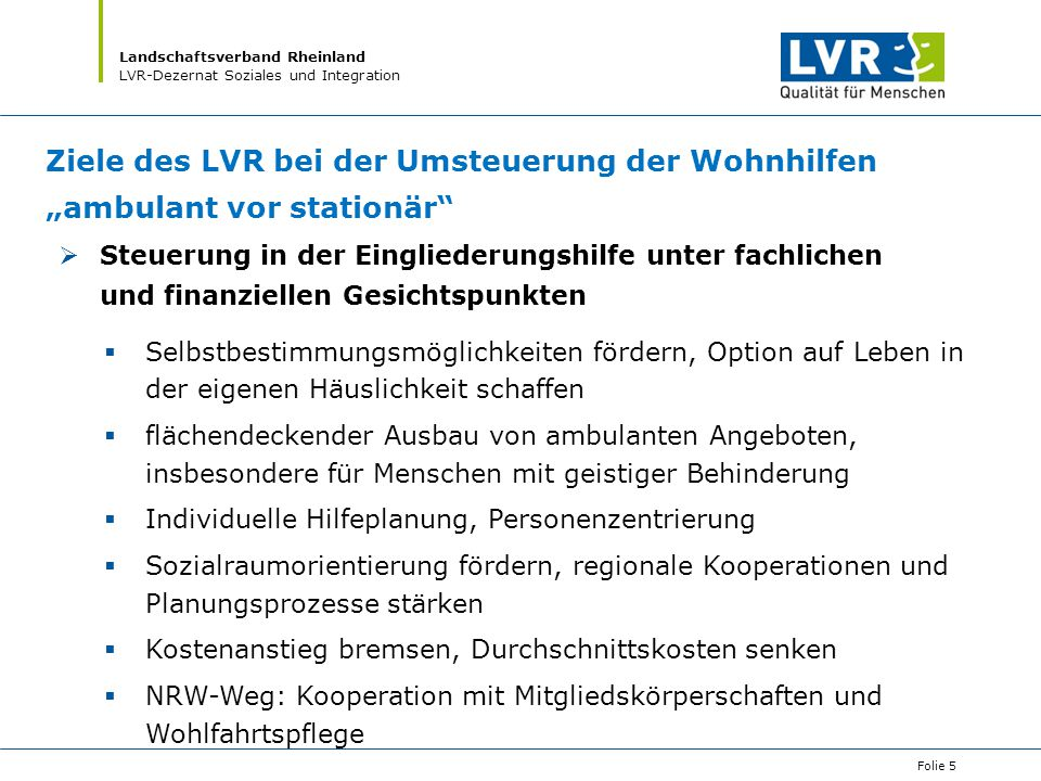 """Landschaftsverband Rheinland LVR-Dezernat Soziales und Integration Folie 5 Ziele des LVR bei der Umsteuerung der Wohnhilfen """"ambulant vor stationär"""" """