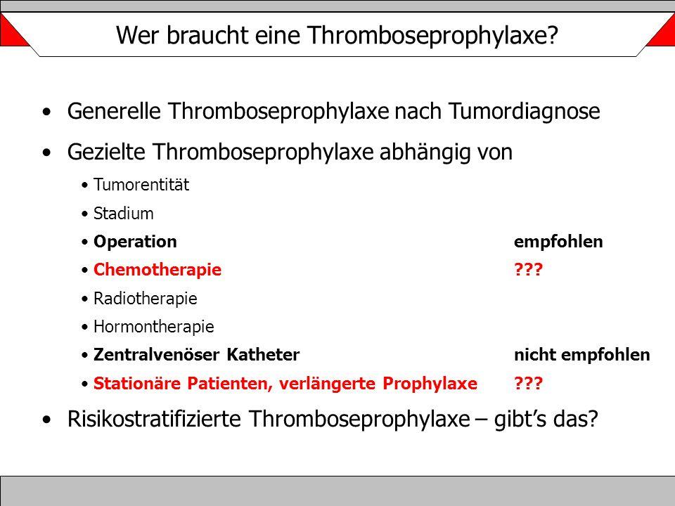 Wer braucht eine Thromboseprophylaxe? Generelle Thromboseprophylaxe nach Tumordiagnose Gezielte Thromboseprophylaxe abhängig von Tumorentität Stadium