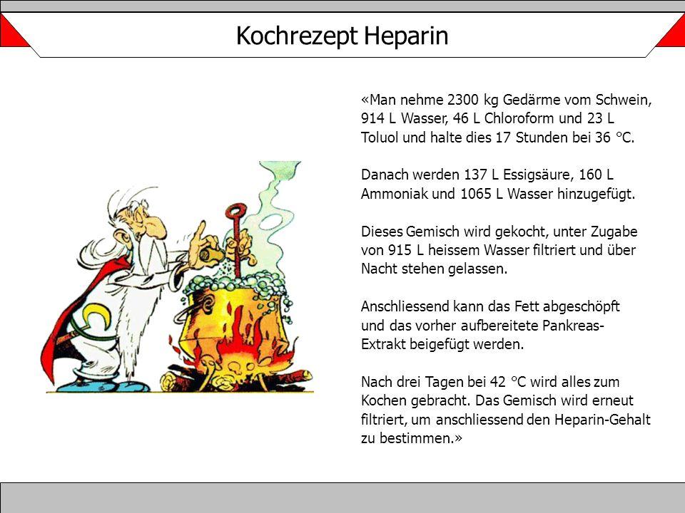 Kochrezept Heparin «Man nehme 2300 kg Gedärme vom Schwein, 914 L Wasser, 46 L Chloroform und 23 L Toluol und halte dies 17 Stunden bei 36 °C. Danach w