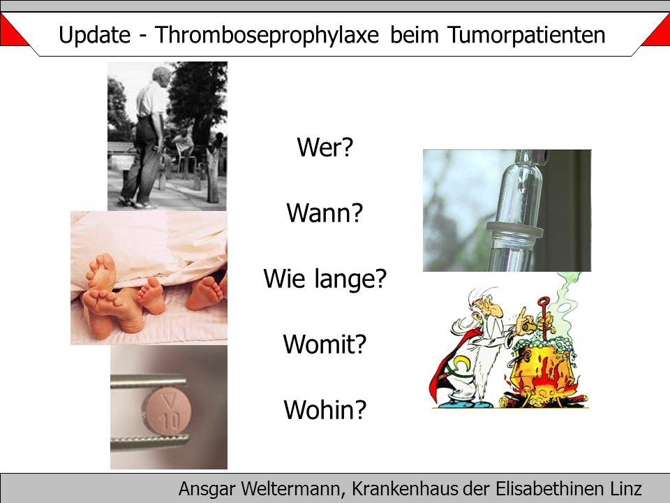 Wer? Wann? Wie lange? Womit? Wohin? Ansgar Weltermann, Krankenhaus der Elisabethinen Linz Update - Thromboseprophylaxe beim Tumorpatienten