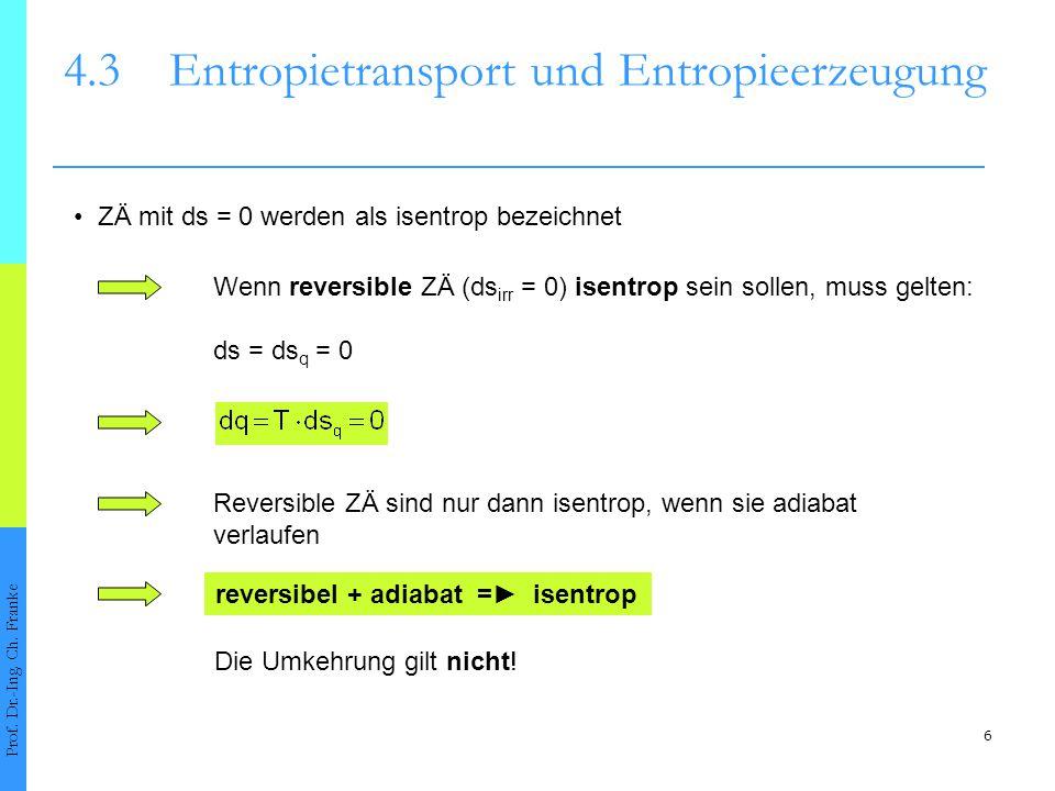 6 4.3Entropietransport und Entropieerzeugung Prof. Dr.-Ing. Ch. Franke ZÄ mit ds = 0 werden als isentrop bezeichnet Reversible ZÄ sind nur dann isentr