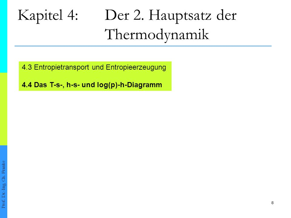 8 Kapitel 4:Der 2. Hauptsatz der Thermodynamik Prof. Dr.-Ing. Ch. Franke 4.3 Entropietransport und Entropieerzeugung 4.4 Das T-s-, h-s- und log(p)-h-D