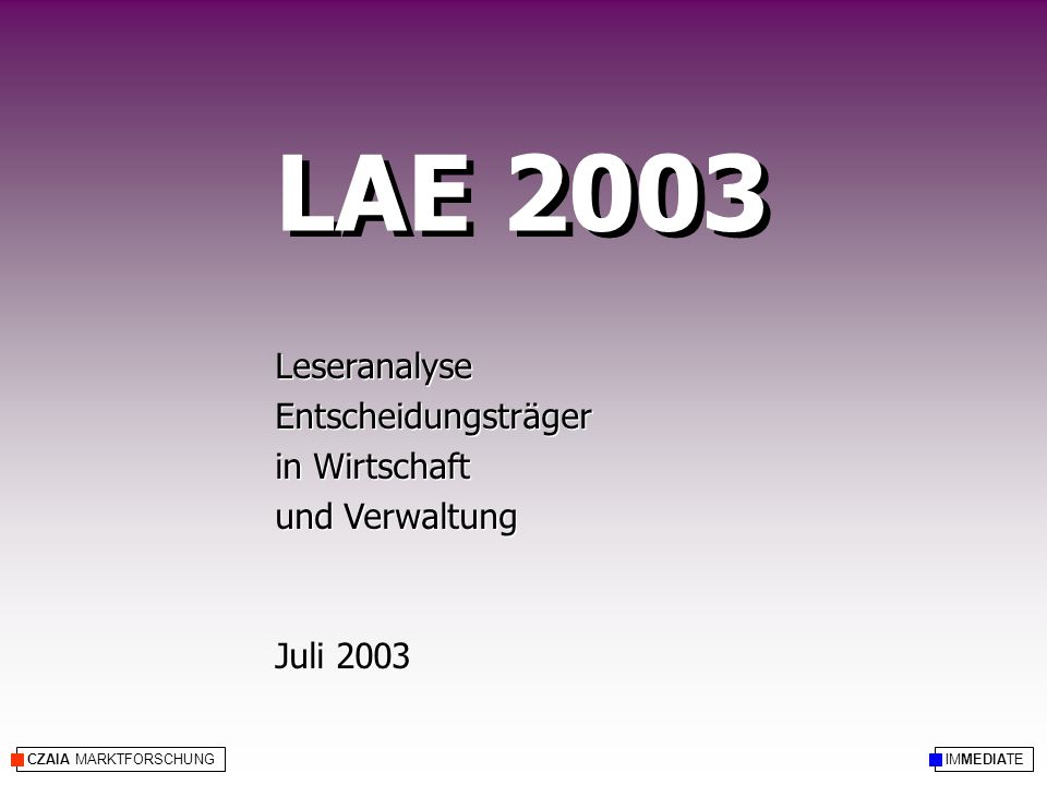 CZAIA MARKTFORSCHUNG LAE 2003 Leseranalyse Entscheidungsträger in Wirtschaft und Verwaltung Juli 2003 Leseranalyse Entscheidungsträger in Wirtschaft und Verwaltung Juli 2003 IMMEDIATE