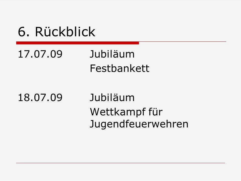 6. Rückblick 17.07.09Jubiläum Festbankett 18.07.09Jubiläum Wettkampf für Jugendfeuerwehren