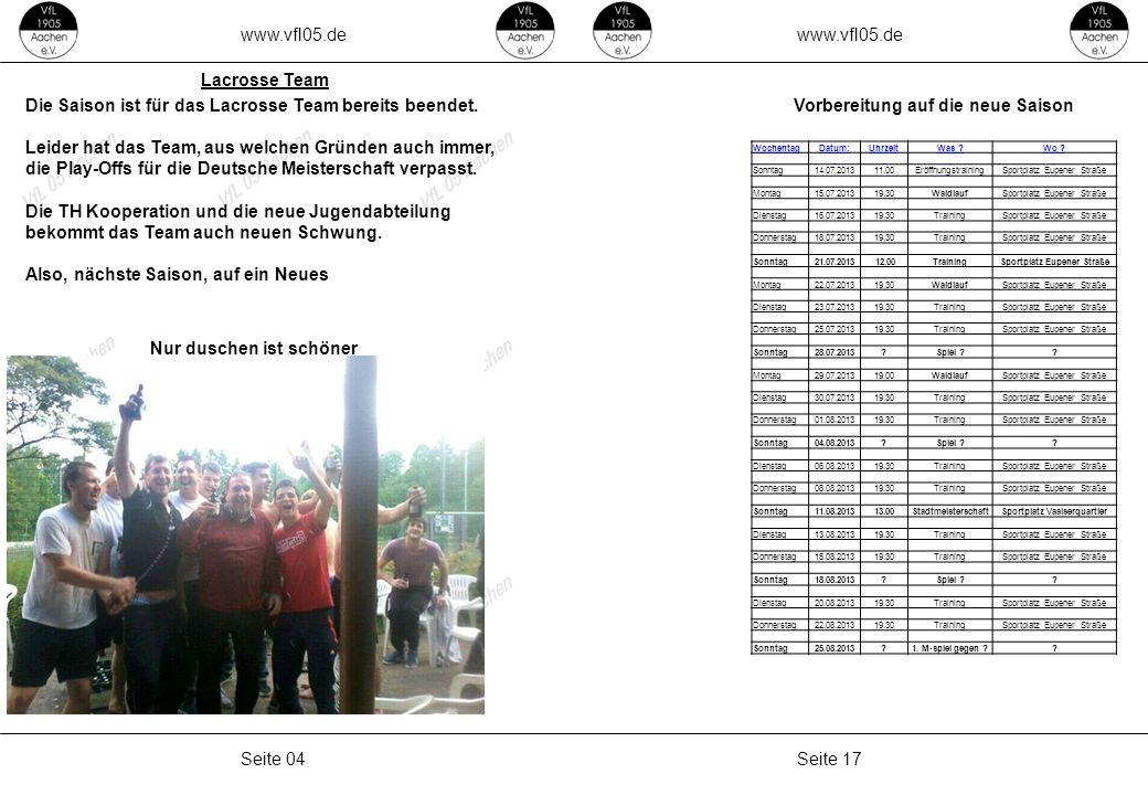 www.vfl05.de Seite 17Seite 04 Lacrosse Team Vorbereitung auf die neue Saison WochentagDatum:UhrzeitWas ?Wo ? Sonntag14.07.201311.00EröffnungstrainingS