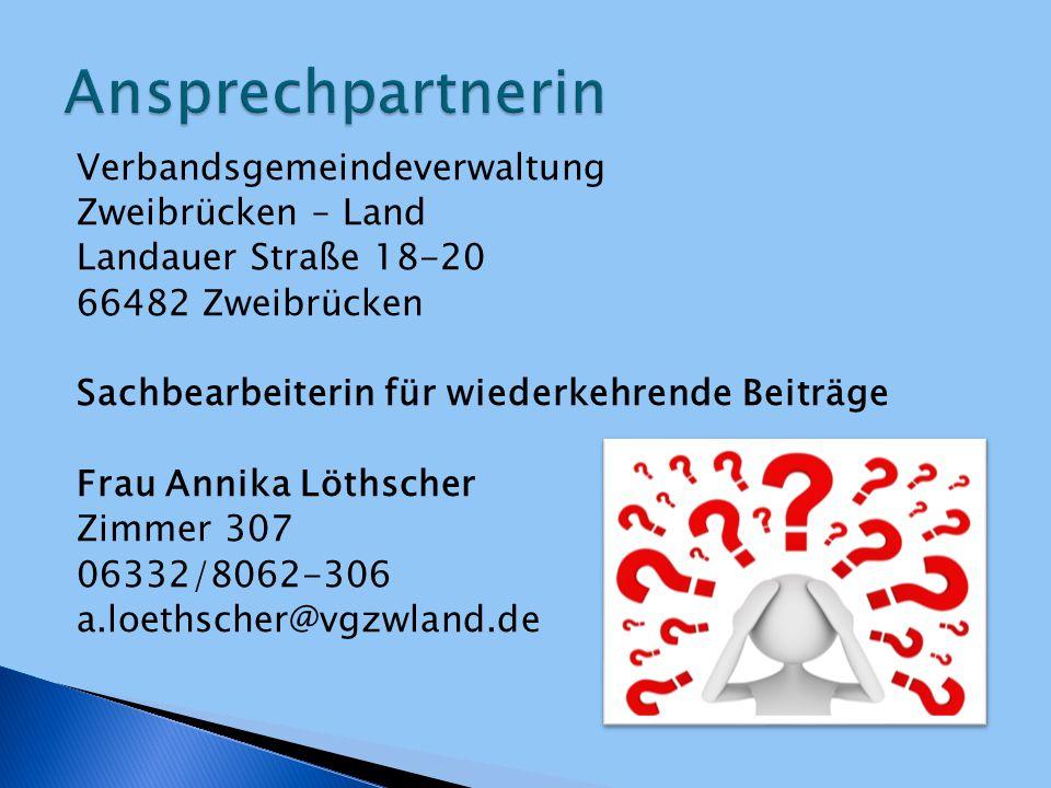 Verbandsgemeindeverwaltung Zweibrücken – Land Landauer Straße 18-20 66482 Zweibrücken Sachbearbeiterin für wiederkehrende Beiträge Frau Annika Löthsch
